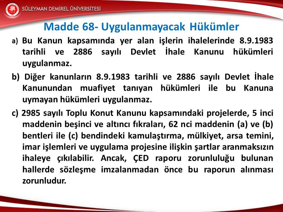 Madde 68- Uygulanmayacak Hükümler a) Bu Kanun kapsamında yer alan işlerin ihalelerinde 8.9.1983 tarihli ve 2886 sayılı Devlet İhale Kanunu hükümleri uygulanmaz.
