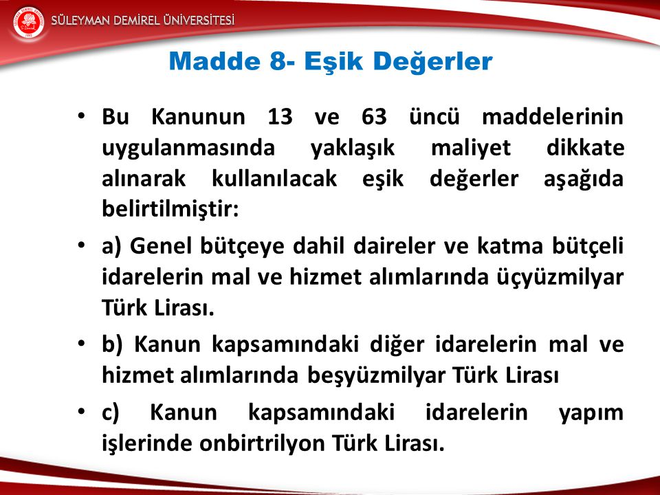 Madde 8- Eşik Değerler • Bu Kanunun 13 ve 63 üncü maddelerinin uygulanmasında yaklaşık maliyet dikkate alınarak kullanılacak eşik değerler aşağıda belirtilmiştir: • a) Genel bütçeye dahil daireler ve katma bütçeli idarelerin mal ve hizmet alımlarında üçyüzmilyar Türk Lirası.