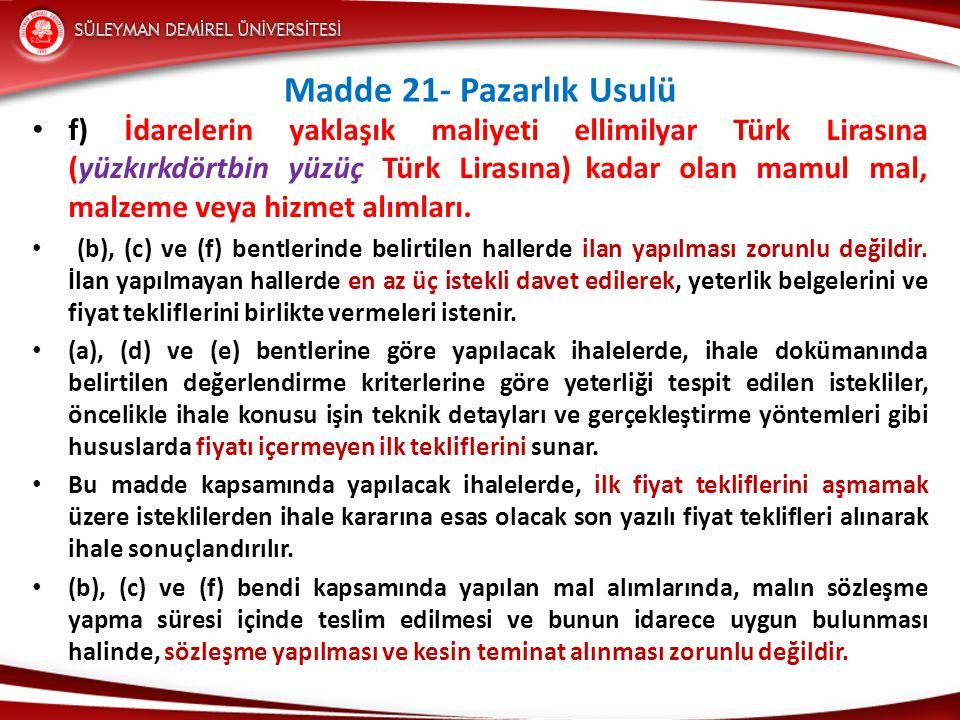 Madde 21- Pazarlık Usulü • f) İdarelerin yaklaşık maliyeti ellimilyar Türk Lirasına (yüzkırkdörtbin yüzüç Türk Lirasına) kadar olan mamul mal, malzeme veya hizmet alımları.