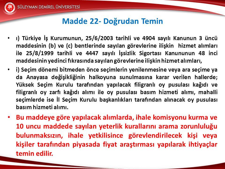 Madde 22- Doğrudan Temin • ı) Türkiye İş Kurumunun, 25/6/2003 tarihli ve 4904 sayılı Kanunun 3 üncü maddesinin (b) ve (c) bentlerinde sayılan görevlerine ilişkin hizmet alımları ile 25/8/1999 tarihli ve 4447 sayılı İşsizlik Sigortası Kanununun 48 inci maddesinin yedinci fıkrasında sayılan görevlerine ilişkin hizmet alımları, • i) Seçim dönemi bitmeden önce seçimlerin yenilenmesine veya ara seçime ya da Anayasa değişikliğinin halkoyuna sunulmasına karar verilen hallerde; Yüksek Seçim Kurulu tarafından yapılacak filigranlı oy pusulası kağıdı ve filigranlı oy zarfı kağıdı alımı ile oy pusulası basım hizmeti alımı, mahalli seçimlerde ise İl Seçim Kurulu başkanlıkları tarafından alınacak oy pusulası basım hizmeti alımı.