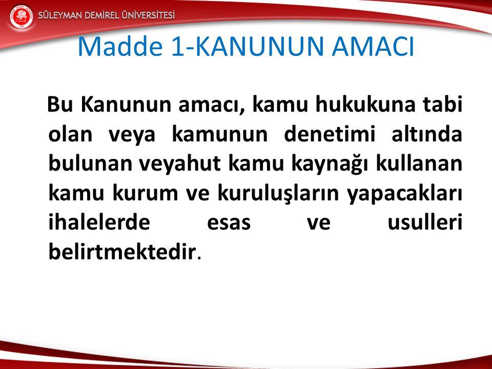 Madde 1-KANUNUN AMACI Bu Kanunun amacı, kamu hukukuna tabi olan veya kamunun denetimi altında bulunan veyahut kamu kaynağı kullanan kamu kurum ve kuruluşların yapacakları ihalelerde esas ve usulleri belirtmektedir.