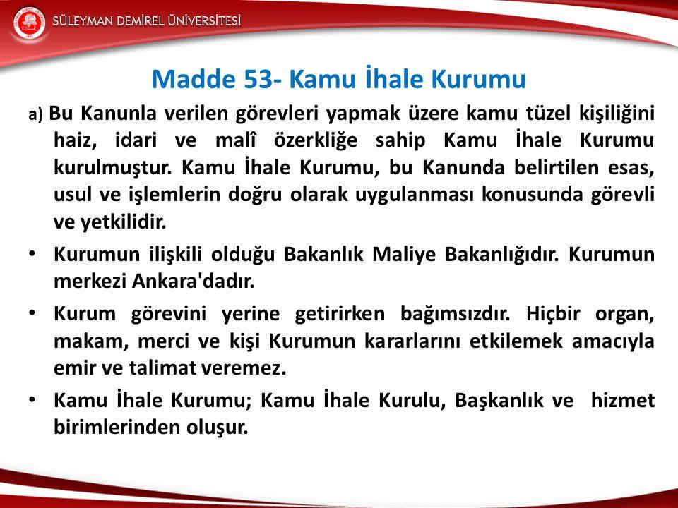 Madde 53- Kamu İhale Kurumu a) Bu Kanunla verilen görevleri yapmak üzere kamu tüzel kişiliğini haiz, idari ve malî özerkliğe sahip Kamu İhale Kurumu kurulmuştur.