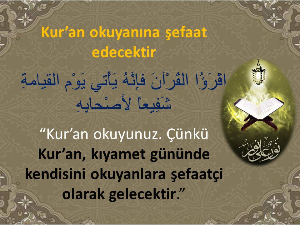 Kur'an okuyanına şefaat edecektir اقْرَؤُا القُرْآنَ فإِنَّهُ يَأْتي يَوْم القيامةِ شَفِيعاً لأصْحابِهِ Kur'an okuyunuz.