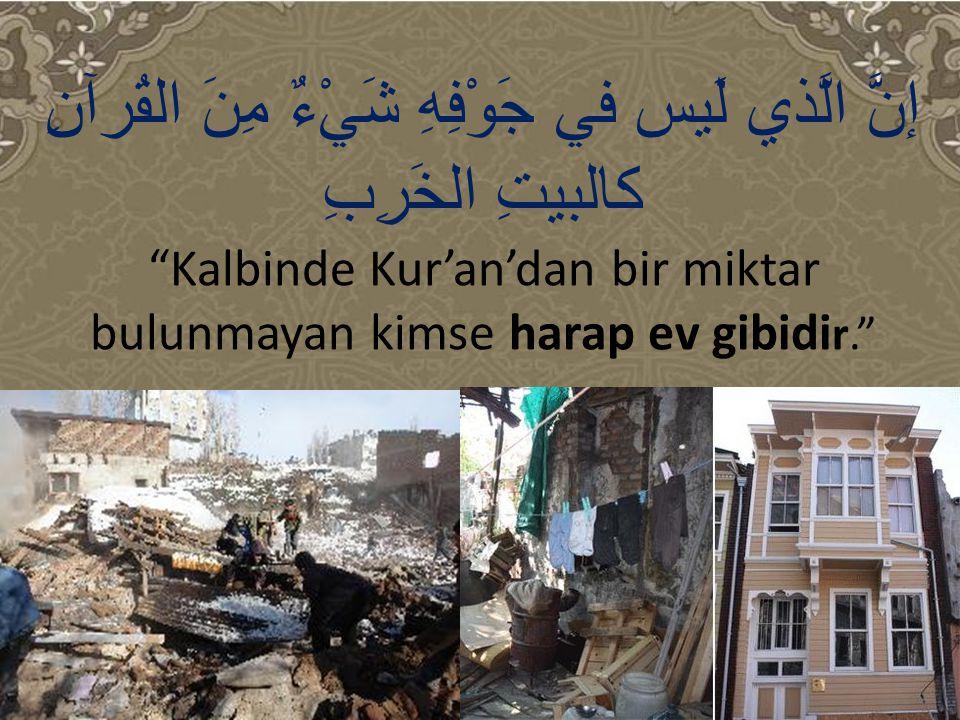 """إنَّ الَّذي لَيس في جَوْفِهِ شَيْءٌ مِنَ القُرآنِ كالبيتِ الخَرِبِ """"Kalbinde Kur'an'dan bir miktar bulunmayan kimse harap ev gibidi r."""""""