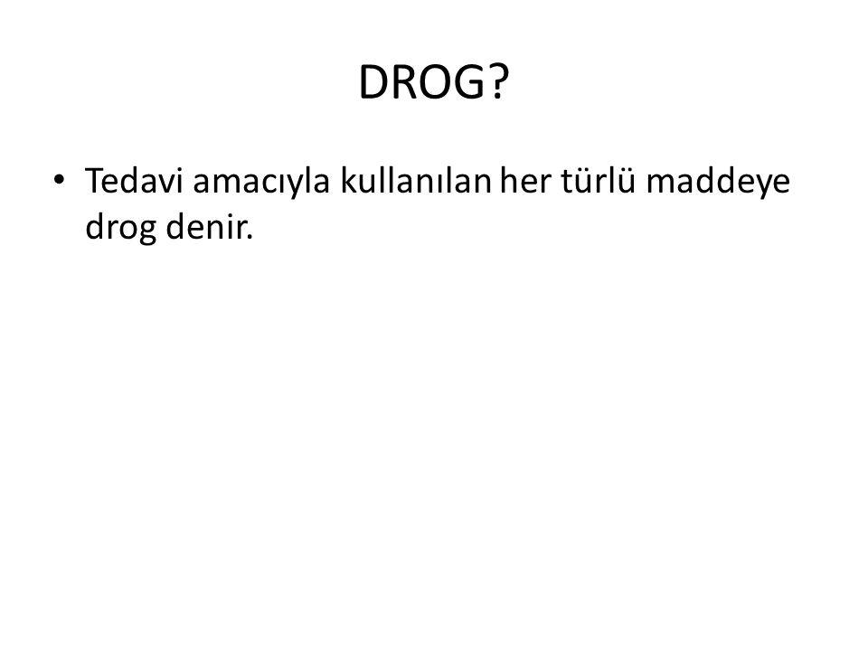 DROG? • Tedavi amacıyla kullanılan her türlü maddeye drog denir.
