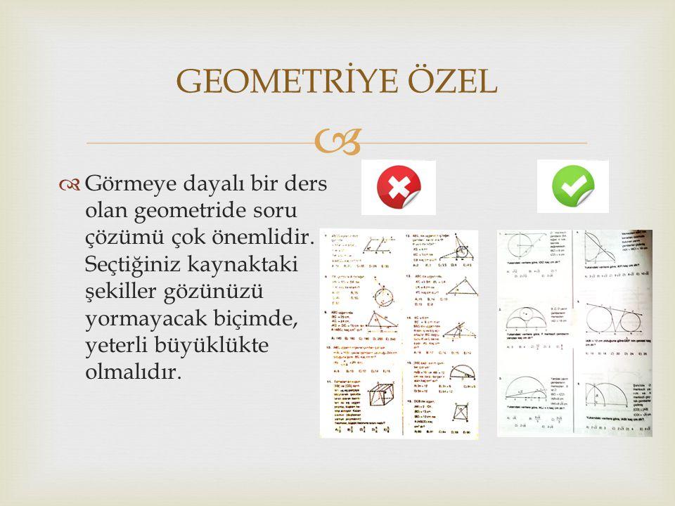   Görmeye dayalı bir ders olan geometride soru çözümü çok önemlidir. Seçtiğiniz kaynaktaki şekiller gözünüzü yormayacak biçimde, yeterli büyüklükte