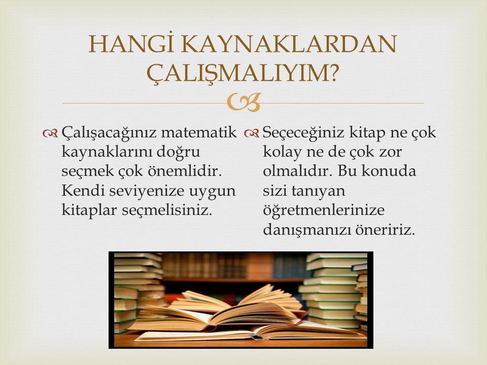   Çalışacağınız matematik kaynaklarını doğru seçmek çok önemlidir. Kendi seviyenize uygun kitaplar seçmelisiniz.  Seçeceğiniz kitap ne çok kolay ne