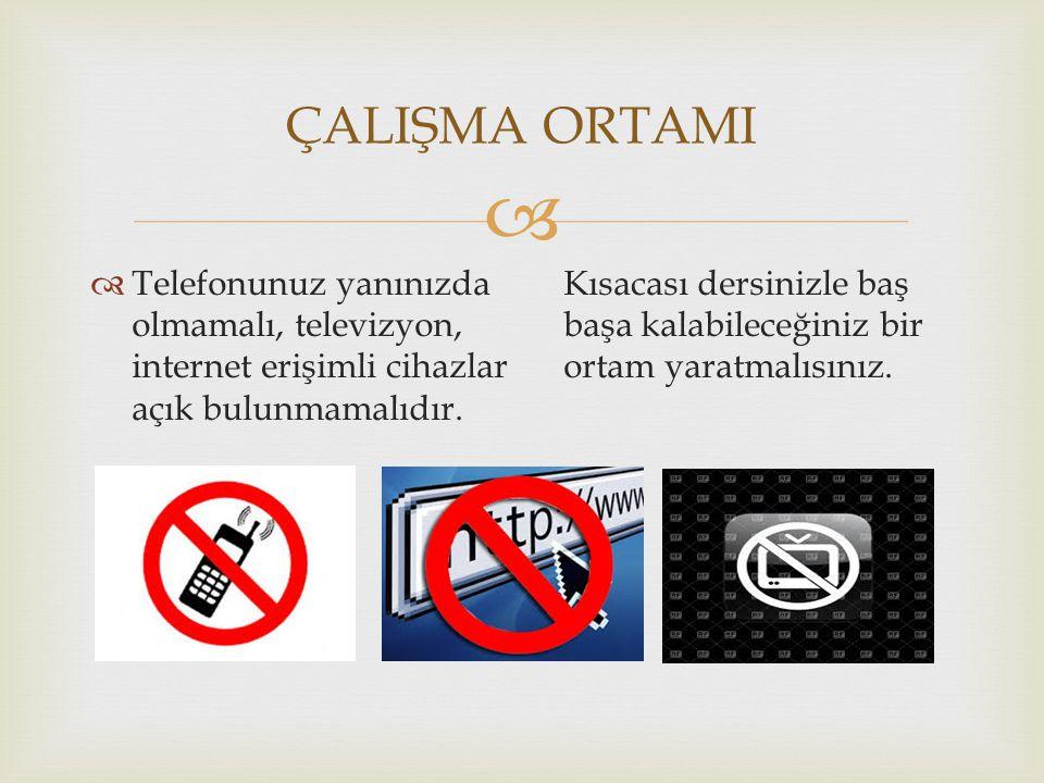   Telefonunuz yanınızda olmamalı, televizyon, internet erişimli cihazlar açık bulunmamalıdır. Kısacası dersinizle baş başa kalabileceğiniz bir ortam