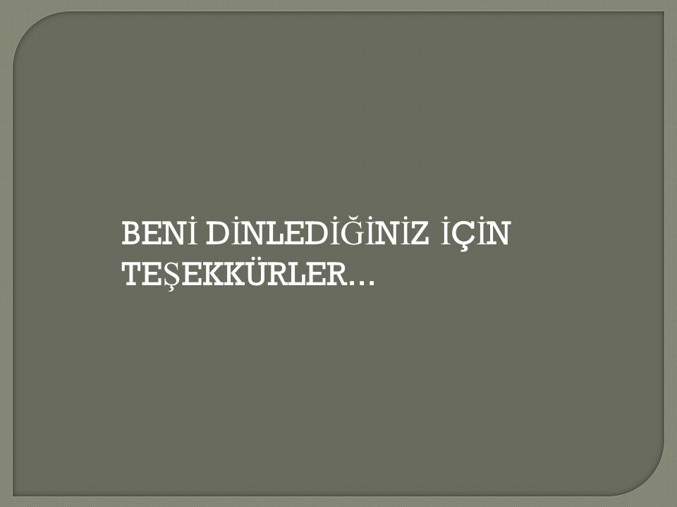 BEN İ D İ NLED İĞİ N İ Z İ Ç İ N TE Ş EKKÜRLER...
