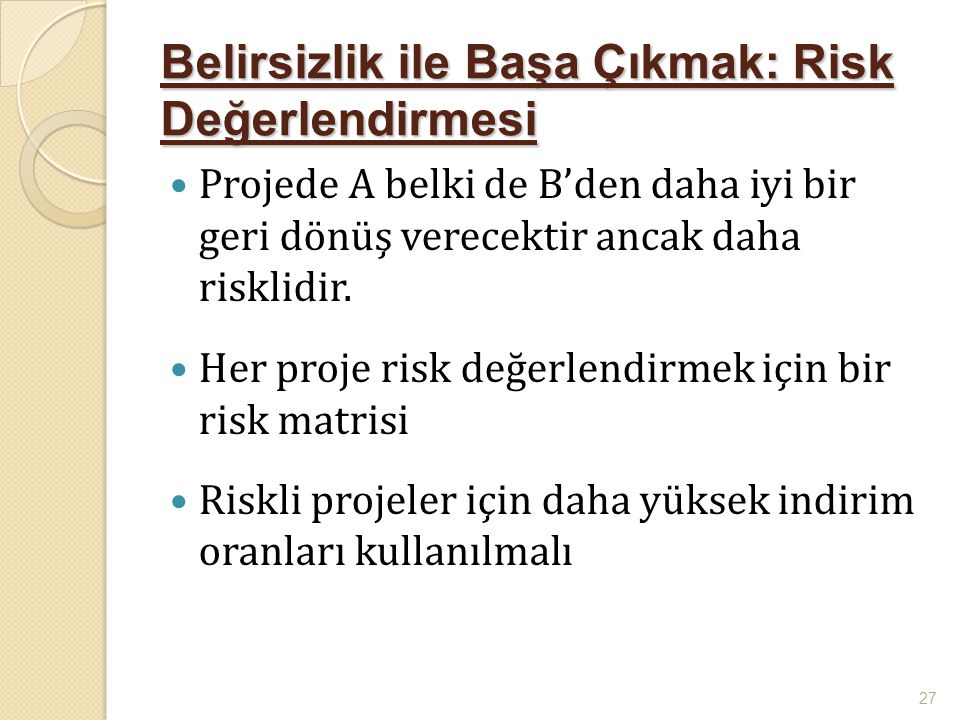 Belirsizlik ile Başa Çıkmak: Risk Değerlendirmesi  Projede A belki de B'den daha iyi bir geri dönüş verecektir ancak daha risklidir.  Her proje risk