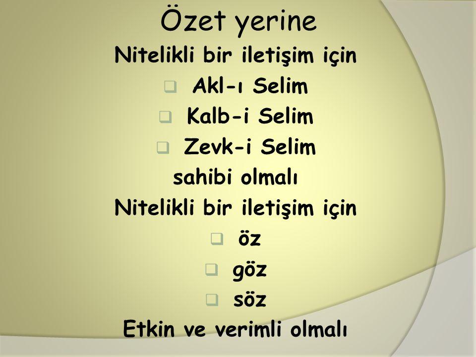 Özet yerine Nitelikli bir iletişim için  Akl-ı Selim  Kalb-i Selim  Zevk-i Selim sahibi olmalı Nitelikli bir iletişim için  öz  göz  söz Etkin v