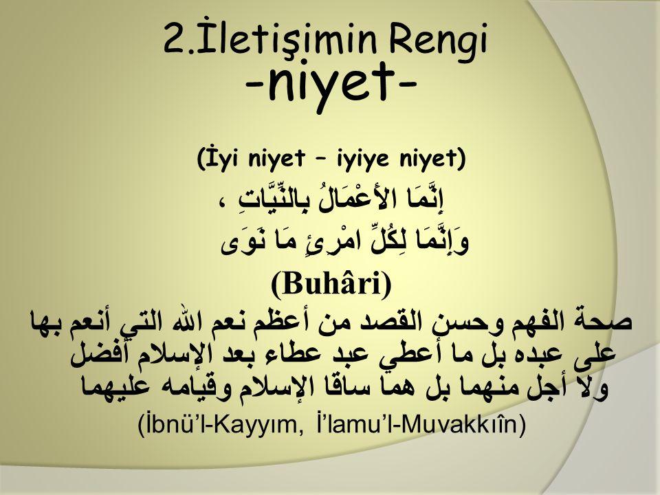 2.İletişimin Rengi -niyet- (İyi niyet – iyiye niyet) إِنَّمَا الأَعْمَالُ بِالنِّيَّاتِ ، وَإِنَّمَا لِكُلِّ امْرِئٍ مَا نَوَى (Buhâri) صحة الفهم وحسن
