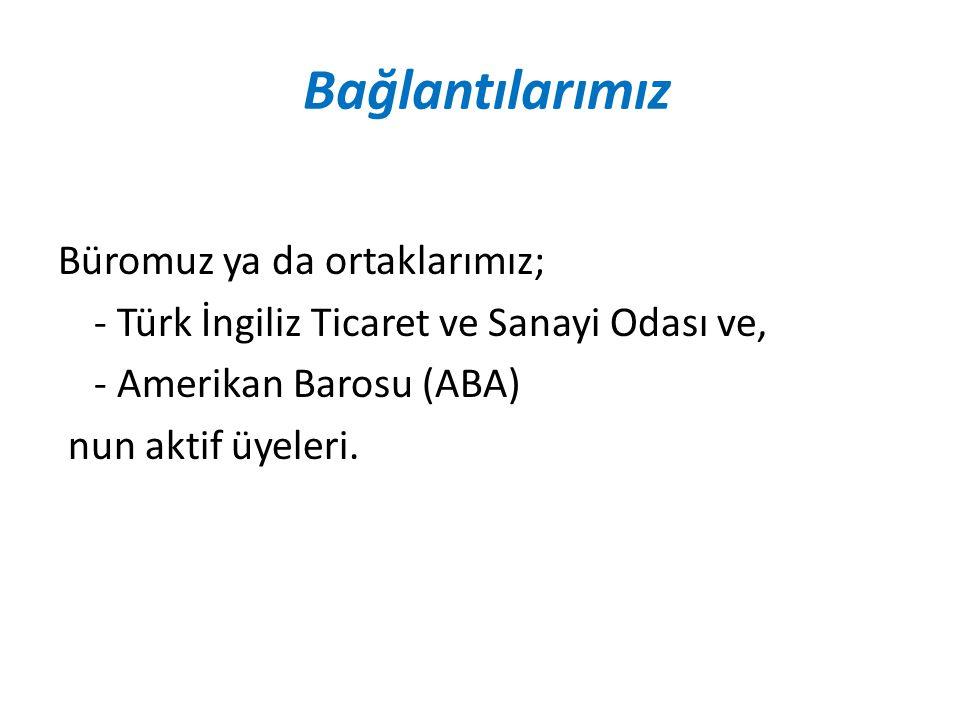 Bağlantılarımız Büromuz ya da ortaklarımız; - Türk İngiliz Ticaret ve Sanayi Odası ve, - Amerikan Barosu (ABA) nun aktif üyeleri.
