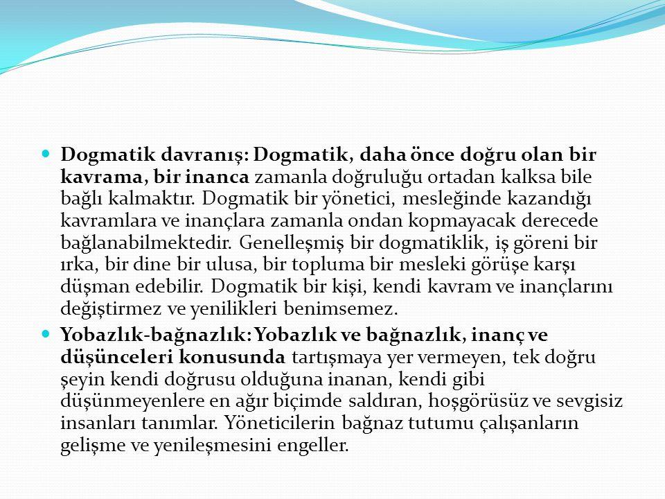  Dogmatik davranış: Dogmatik, daha önce doğru olan bir kavrama, bir inanca zamanla doğruluğu ortadan kalksa bile bağlı kalmaktır. Dogmatik bir yöneti