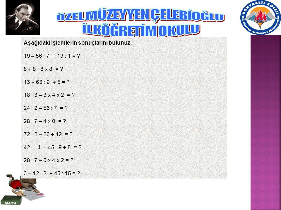 Aşağıdaki işlemlerin sonuçlarını bulunuz.19 – 56 : 7 + 19 : 1 = .