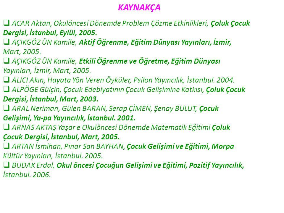 KAYNAKÇA  ACAR Aktan, Okulöncesi Dönemde Problem Çözme Etkinlikleri, Çoluk Çocuk Dergisi, İstanbul, Eylül, 2005.  AÇIKGÖZ ÜN Kamile, Aktif Öğrenme,
