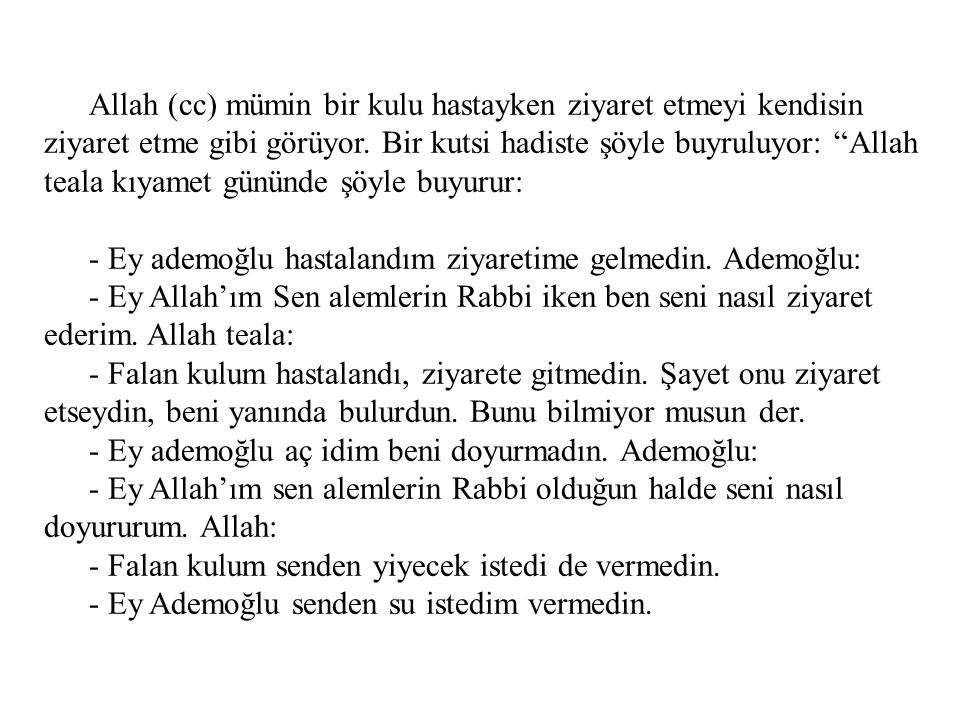 """Allah (cc) mümin bir kulu hastayken ziyaret etmeyi kendisin ziyaret etme gibi görüyor. Bir kutsi hadiste şöyle buyruluyor: """"Allah teala kıyamet gününd"""