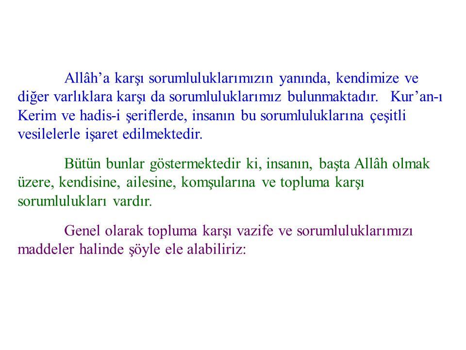 Allâh'a karşı sorumluluklarımızın yanında, kendimize ve diğer varlıklara karşı da sorumluluklarımız bulunmaktadır. Kur'an-ı Kerim ve hadis-i şeriflerd