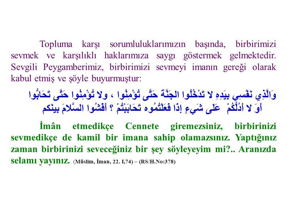 Yine Ebû Hüreyre (r.a.)'den rivayet edildiğine göre Resûlullah (s.a.v.) şöyle buyurdu: مَنْ كَانَ يُؤْمِنُ باللَّهِ وَالْيَوْمِ الآخِرِ، فَلا يُؤْذِ جَارَهُ ، وَمَنْ كَان يُؤْمِنُ بِاللَّهِ والْيَوْمِ الآخرِ ، فَلْيكرِمْ ضَيْفهُ ، وَمَنْ كَانَ يُؤْمنُ بِاللَّهِ وَالْيومِ الآخِرِ ، فَلْيَقُلْ خَيْراً أَوْ لِيَسْكُتْ » متفقٌ عليه Allah'a ve âhiret gününe iman eden kimse komşusunu rahatsız etmesin.