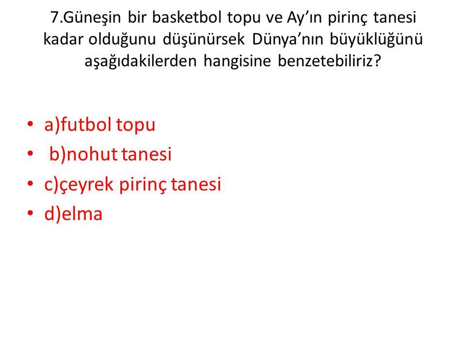 7.Güneşin bir basketbol topu ve Ay'ın pirinç tanesi kadar olduğunu düşünürsek Dünya'nın büyüklüğünü aşağıdakilerden hangisine benzetebiliriz? • a)futb