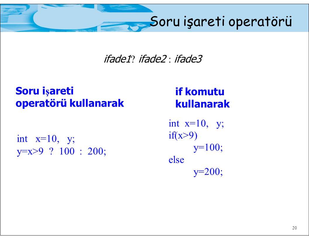 Soru işareti operatörü ifade1 ? ifade2 : ifade3 20 Soru i ş areti operatörü kullanarak int x=10, y; y=x>9 ? 100 : 200; if komutu kullanarak int x=10,