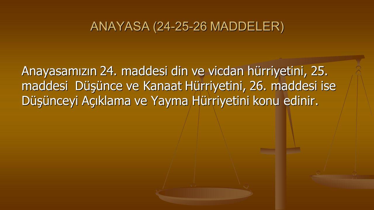 ANAYASA (24-25-26 MADDELER) Anayasamızın 24. maddesi din ve vicdan hürriyetini, 25. maddesi Düşünce ve Kanaat Hürriyetini, 26. maddesi ise Düşünceyi A