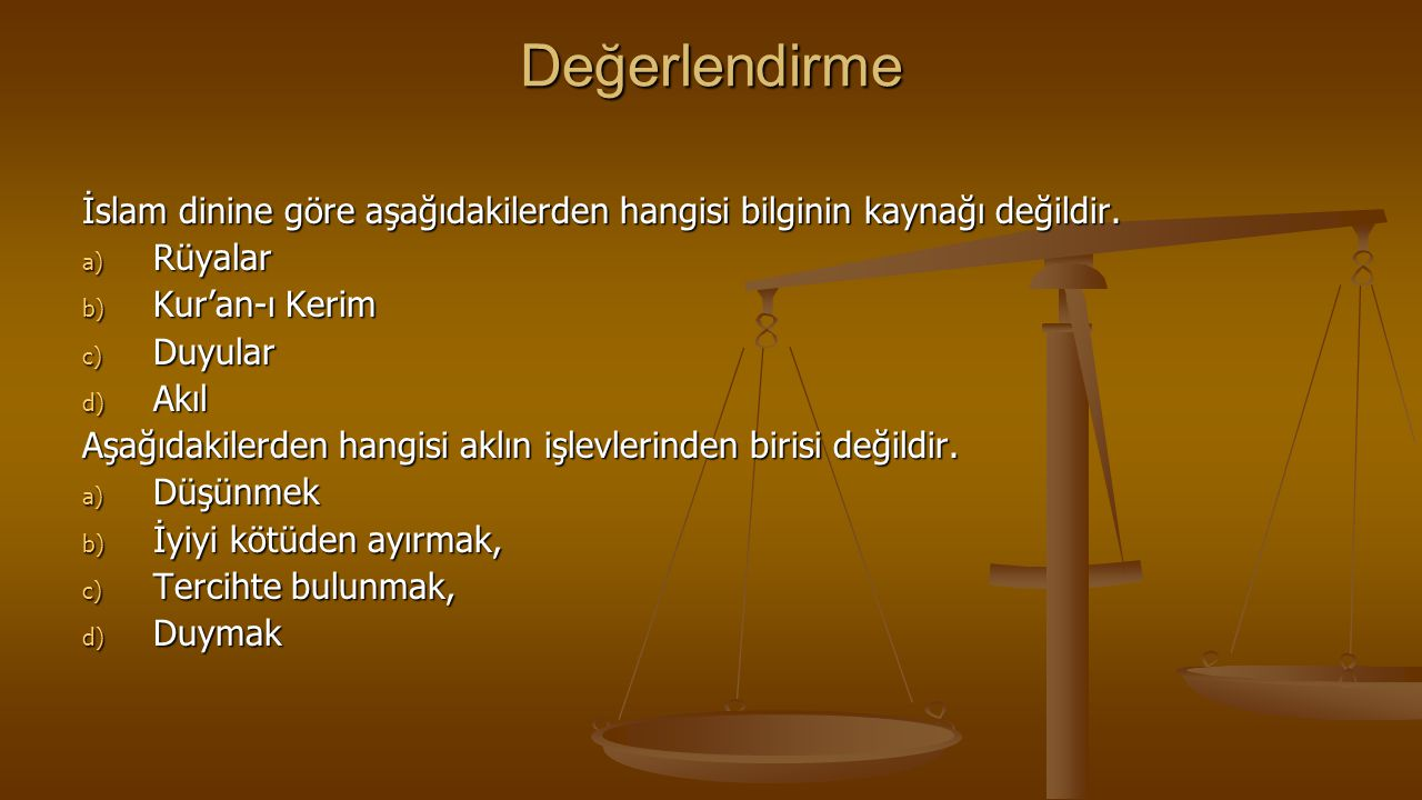 Değerlendirme İslam dinine göre aşağıdakilerden hangisi bilginin kaynağı değildir. a) Rüyalar b) Kur'an-ı Kerim c) Duyular d) Akıl Aşağıdakilerden han