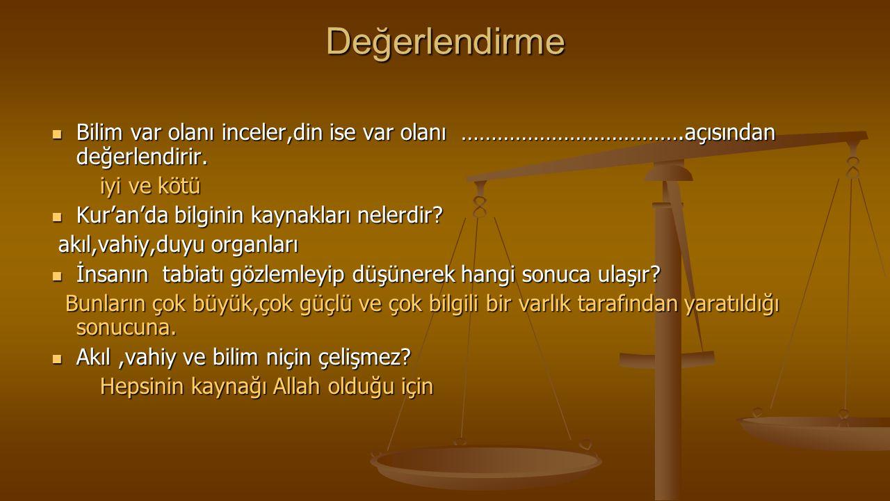 Değerlendirme  Bilim var olanı inceler,din ise var olanı ……………………………….açısından değerlendirir. iyi ve kötü iyi ve kötü  Kur'an'da bilginin kaynaklar