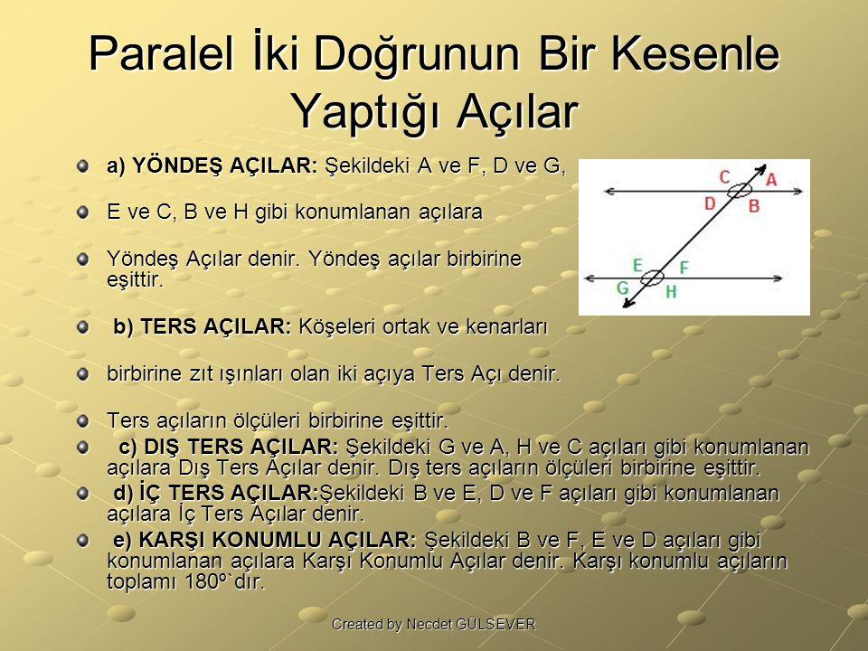 Paralel İki Doğrunun Bir Kesenle Yaptığı Açılar a) YÖNDEŞ AÇILAR: Şekildeki A ve F, D ve G, E ve C, B ve H gibi konumlanan açılara Yöndeş Açılar denir.