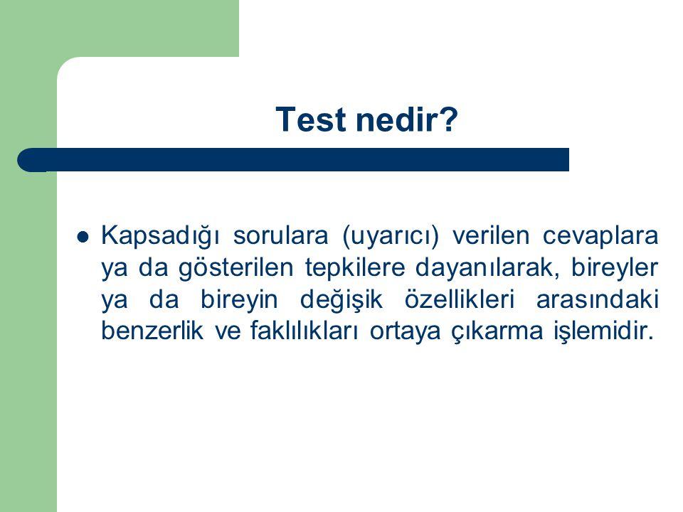Test nedir?  Kapsadığı sorulara (uyarıcı) verilen cevaplara ya da gösterilen tepkilere dayanılarak, bireyler ya da bireyin değişik özellikleri arasın
