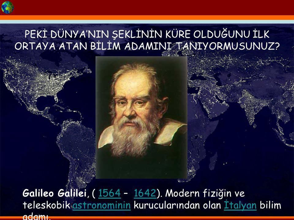 PEKİ DÜNYA'NIN ŞEKLİNİN KÜRE OLDUĞUNU İLK ORTAYA ATAN BİLİM ADAMINI TANIYORMUSUNUZ? Galileo Galilei, ( 1564 – 1642). Modern fiziğin ve teleskobik astr