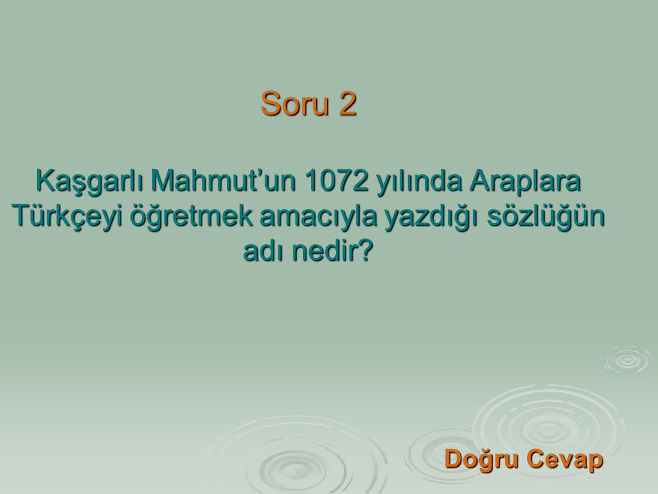 Soru 2 Kaşgarlı Mahmut'un 1072 yılında Araplara Türkçeyi öğretmek amacıyla yazdığı sözlüğün adı nedir? Doğru Cevap Doğru Cevap
