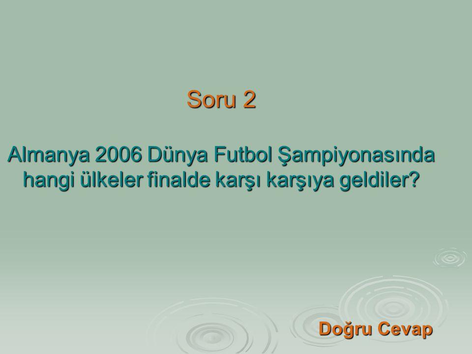 Soru 2 Almanya 2006 Dünya Futbol Şampiyonasında hangi ülkeler finalde karşı karşıya geldiler? Doğru Cevap Doğru Cevap