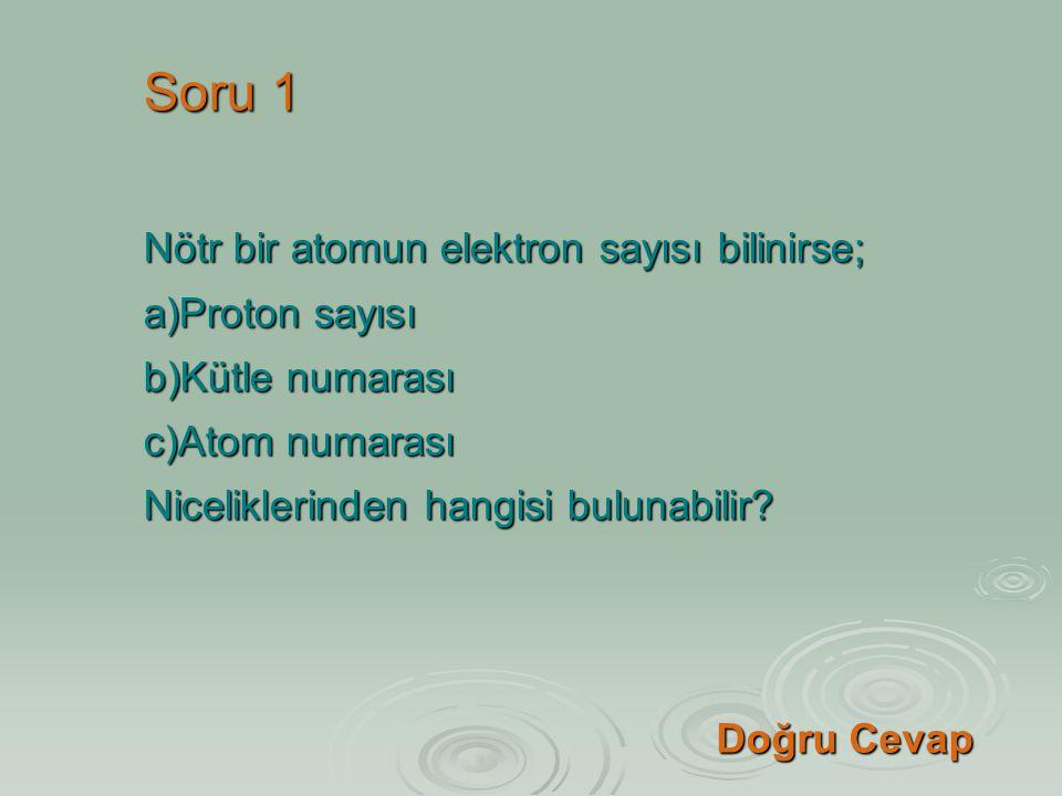 Soru 1 Nötr bir atomun elektron sayısı bilinirse; a)Proton sayısı b)Kütle numarası c)Atom numarası Niceliklerinden hangisi bulunabilir? Doğru Cevap Do