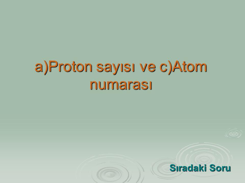 a)Proton sayısı ve c)Atom numarası Sıradaki Soru Sıradaki Soru