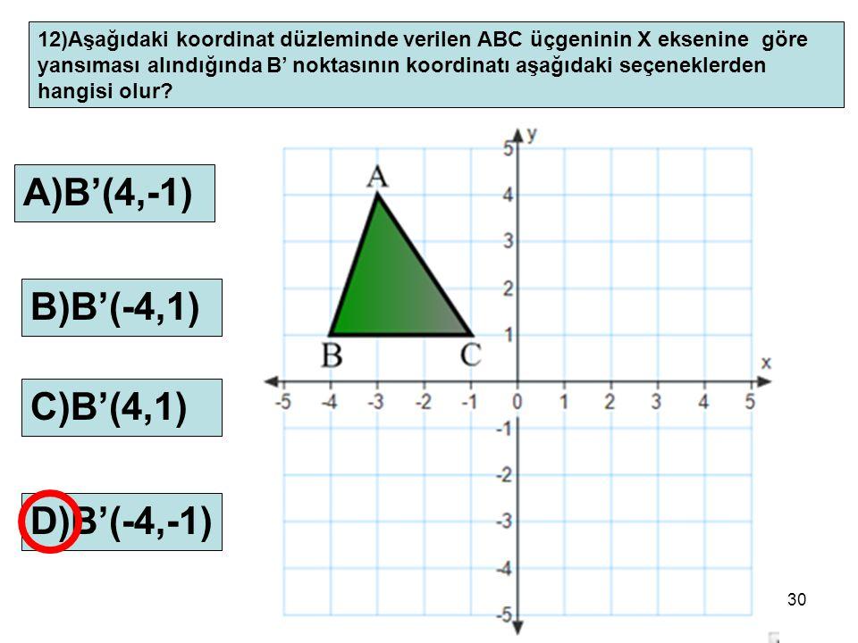 30 12)Aşağıdaki koordinat düzleminde verilen ABC üçgeninin X eksenine göre yansıması alındığında B' noktasının koordinatı aşağıdaki seçeneklerden hang