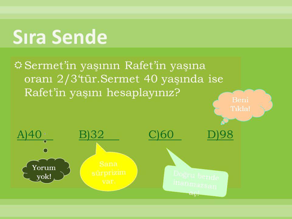  Sermet'in yaşının Rafet'in yaşına oranı 2/3'tür.Sermet 40 yaşında ise Rafet'in yaşını hesaplayınız.