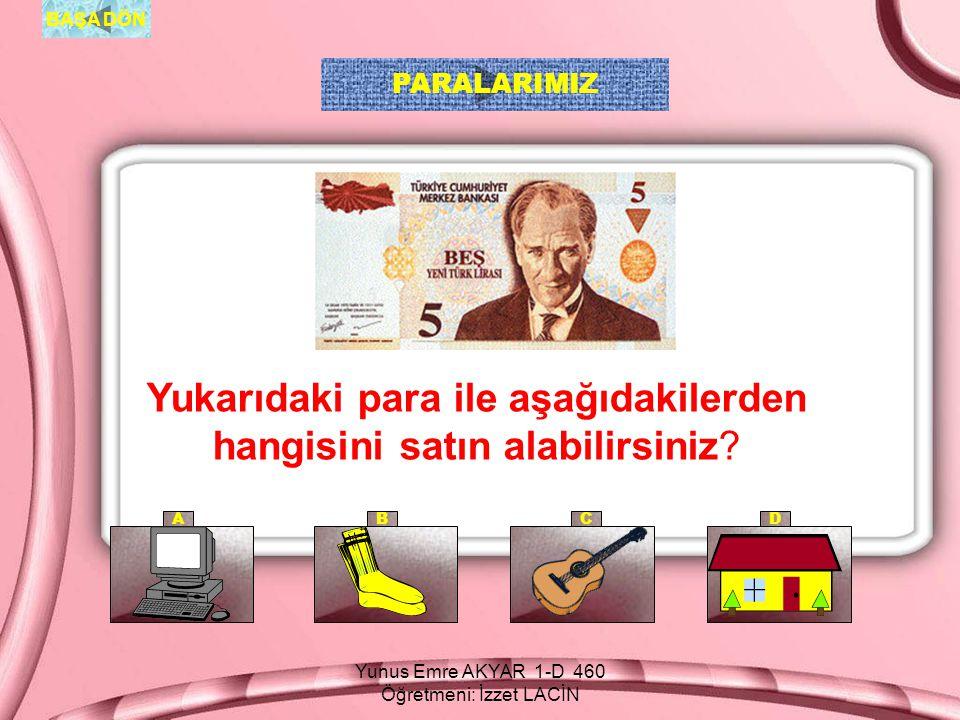 Yunus Emre AKYAR 1-D 460 Öğretmeni: İzzet LACİN BAŞA DÖN AB CD PARALARIMIZ Oyuncakların ikisini de satın alırsam, satıcıya kaç lira öderim.