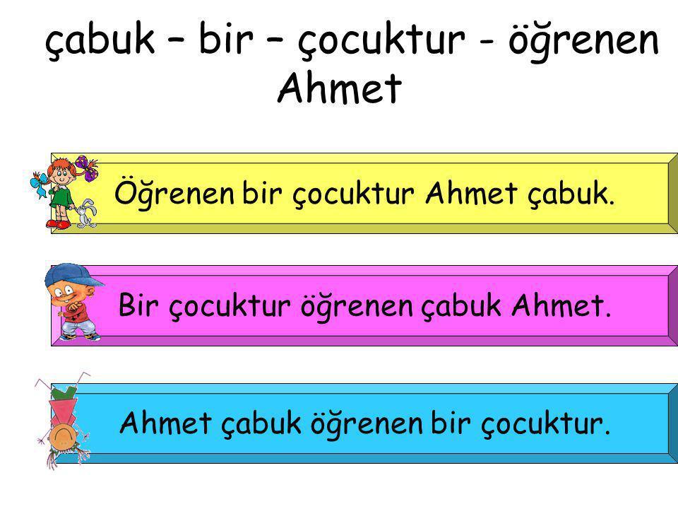 çabuk – bir – çocuktur - öğrenen Ahmet Öğrenen bir çocuktur Ahmet çabuk. Bir çocuktur öğrenen çabuk Ahmet. Ahmet çabuk öğrenen bir çocuktur.