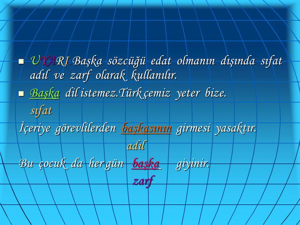  UYARI:Başka sözcüğü edat olmanın dışında sıfat adıl ve zarf olarak kullanılır.  Başka dil istemez.Türk çemiz yeter bize. sıfat sıfat İçeriye görevl