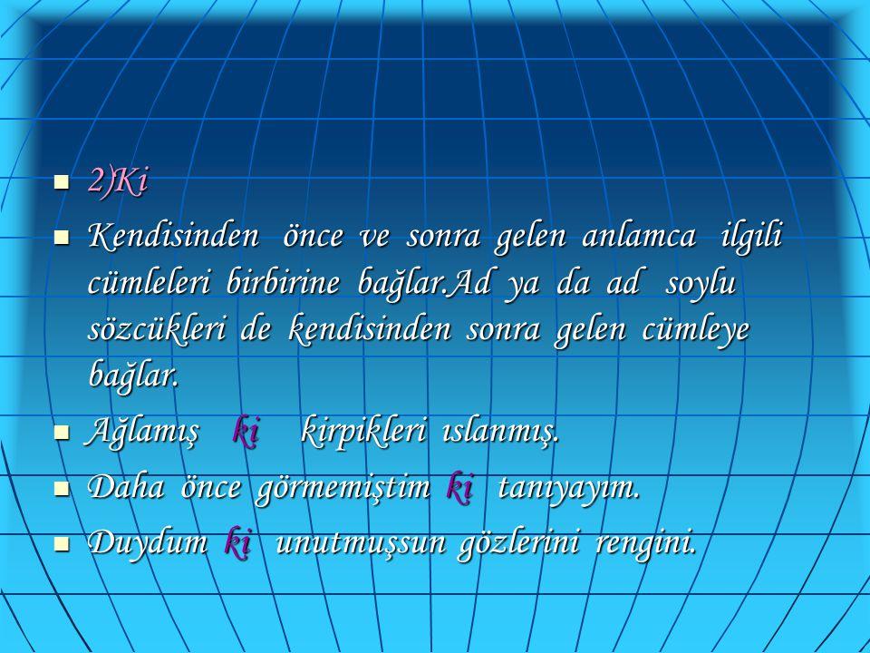  2)Ki  Kendisinden önce ve sonra gelen anlamca ilgili cümleleri birbirine bağlar.Ad ya da ad soylu sözcükleri de kendisinden sonra gelen cümleye bağ