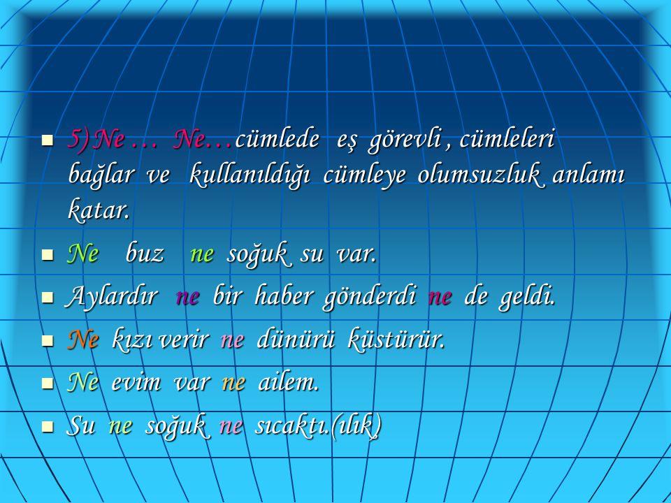  5) Ne … Ne…cümlede eş görevli, cümleleri bağlar ve kullanıldığı cümleye olumsuzluk anlamı katar.  Ne buz ne soğuk su var.  Aylardır ne bir haber g