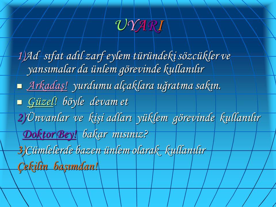 UYARIUYARIUYARIUYARI 1)Ad sıfat adıl zarf eylem türündeki sözcükler ve yansımalar da ünlem görevinde kullanılır  Arkadaş! yurdumu alçaklara uğratma s