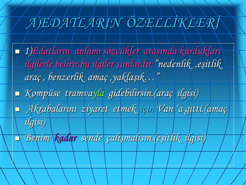 """A)EDATLARIN ÖZELLİKLERİ  1)Edatların anlamı sözcükler arasında kurdukları ilgilerle belirir.bu ilgiler şunlardır:""""nedenlik,eşitlik araç, benzerlik am"""