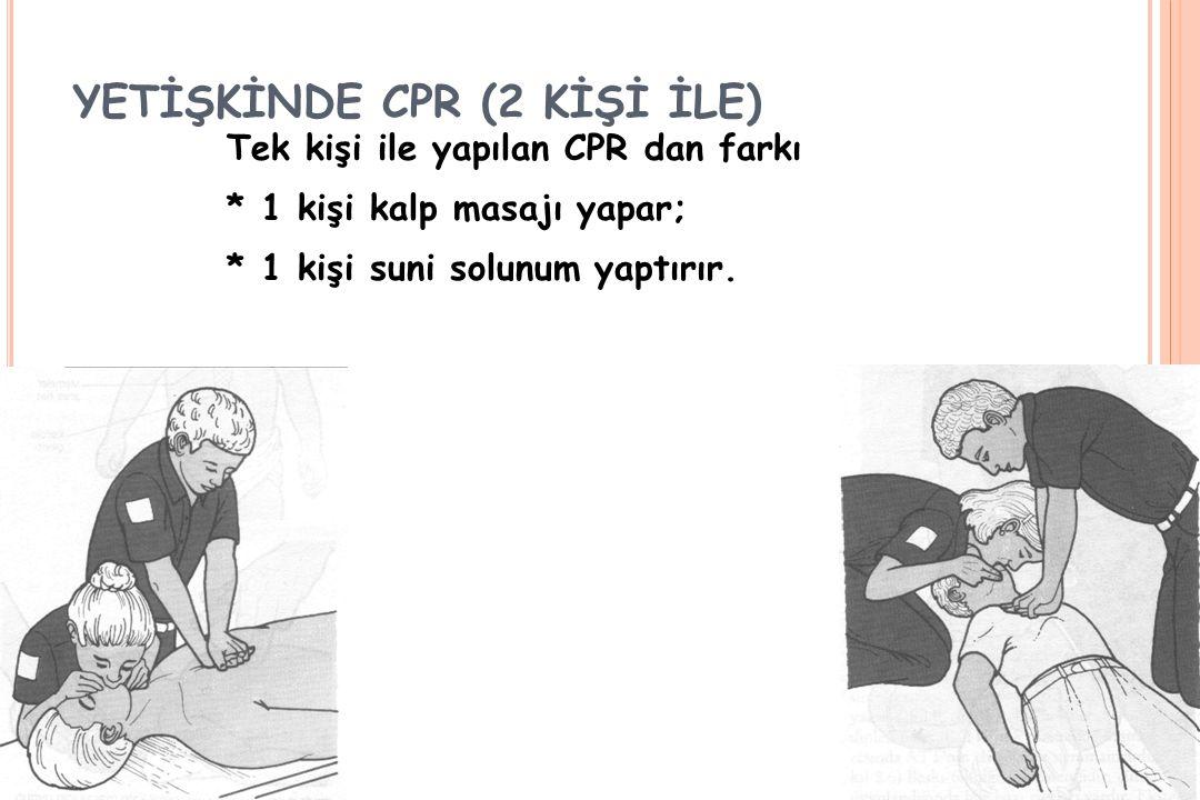 YETİŞKİNDE CPR (2 KİŞİ İLE) Tek kişi ile yapılan CPR dan farkı * 1 kişi kalp masajı yapar; * 1 kişi suni solunum yaptırır.