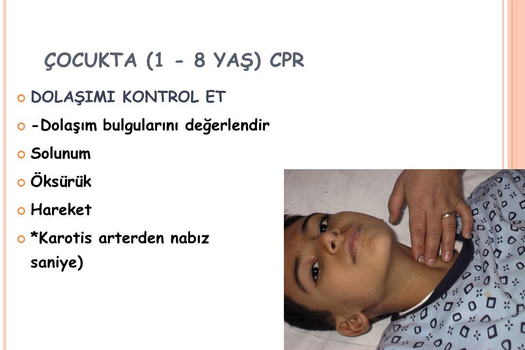 ÇOCUKTA (1 - 8 YAŞ) CPR DOLAŞIMI KONTROL ET -Dolaşım bulgularını değerlendir Solunum Öksürük Hareket *Karotis arterden nabız kontrolü (5-10 saniye)