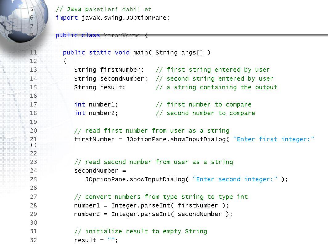 34 if ( number1 == number2 ) 35 result = result + number1 + == + number2; 36 37 if ( number1 != number2 ) 38 result = result + number1 + != + number2; 39 40 if ( number1 < number2 ) 41 result = result + \n + number1 + < + number2; 42 43 if ( number1 > number2 ) 44 result = result + \n + number1 + > + number2; 45 46 if ( number1 <= number2 ) 47 result = result + \n + number1 + <= + number2; 48 49 if ( number1 >= number2 ) 50 result = result + \n + number1 + >= + number2; 51 52 // sonucu göster 53 JOptionPane.showMessageDialog( null, result, karşılaştırma sonucu , 3 ); 55 56 System.exit( 0 ); // uygulamadan çıkış 57 58 } // metod 60 } // class