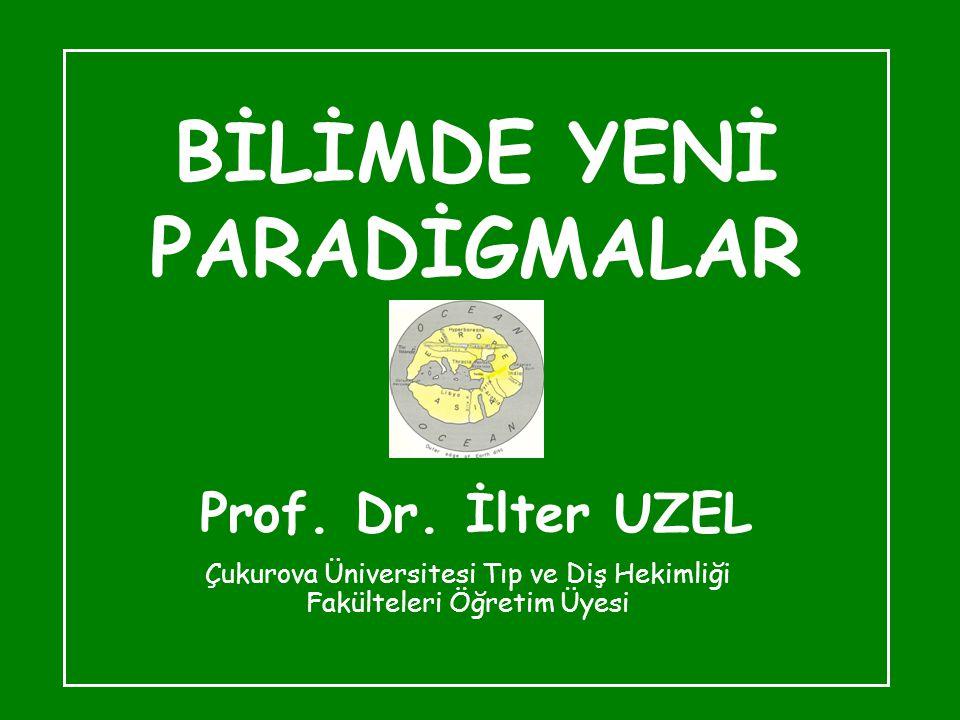 BİLİMDE YENİ PARADİGMALAR Prof. Dr. İlter UZEL Çukurova Üniversitesi Tıp ve Diş Hekimliği Fakülteleri Öğretim Üyesi