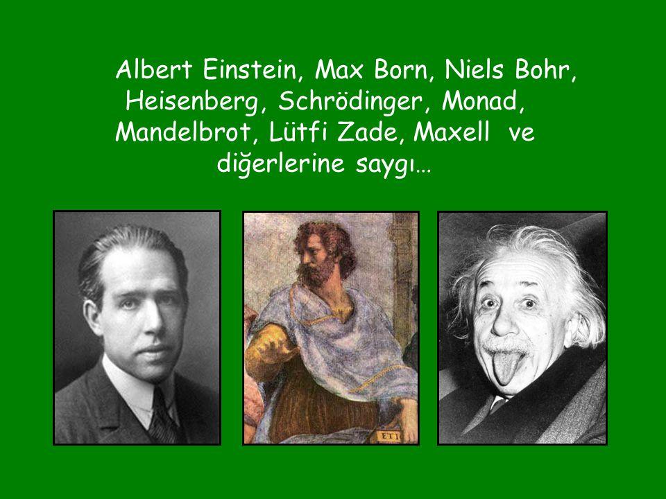 Albert Einstein, Max Born, Niels Bohr, Heisenberg, Schrödinger, Monad, Mandelbrot, Lütfi Zade, Maxell ve diğerlerine saygı…