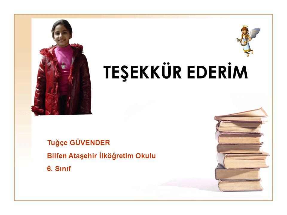 TEŞEKKÜR EDERİM Tuğçe GÜVENDER Bilfen Ataşehir İlköğretim Okulu 6. Sınıf